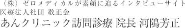 (株)ゼロメディカルが素顔に迫るインタビューサイト医療法人社団敬正会あんクリニック訪問診療院長河隝芳正